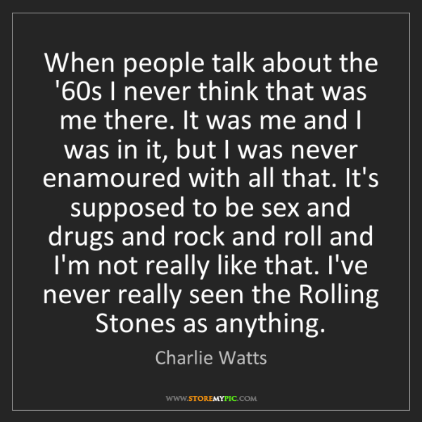 Charlie Watts: When people talk about the '60s I never think that was...