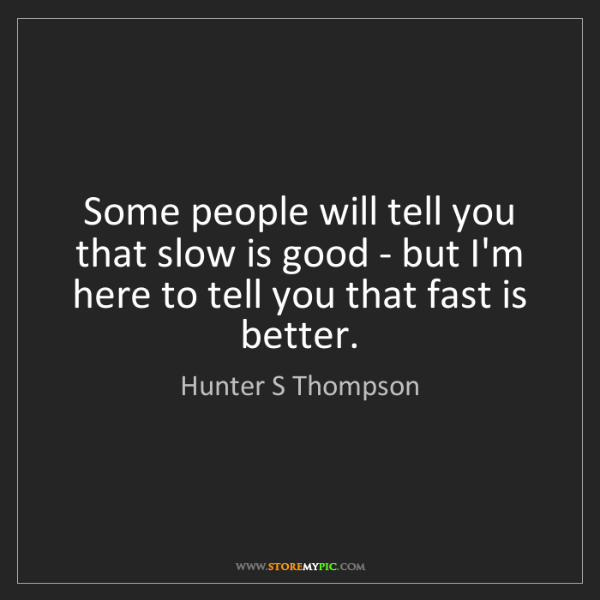 Hunter S Thompson: Some people will tell you that slow is good - but I'm...