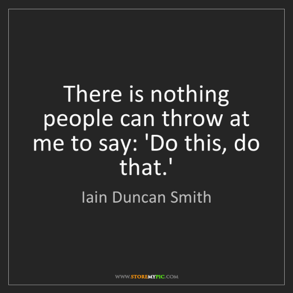 Iain Duncan Smith: There is nothing people can throw at me to say: 'Do this,...