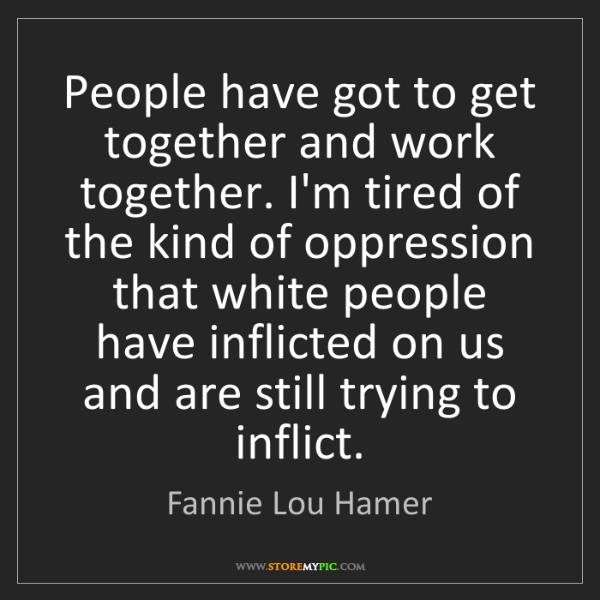 Fannie Lou Hamer: People have got to get together and work together. I'm...