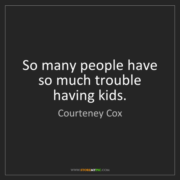 Courteney Cox: So many people have so much trouble having kids.