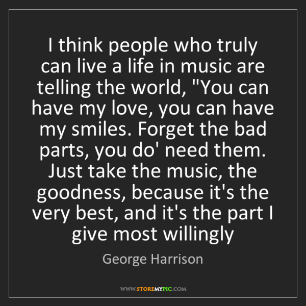 George Harrison: I think people who truly can live a life in music are...