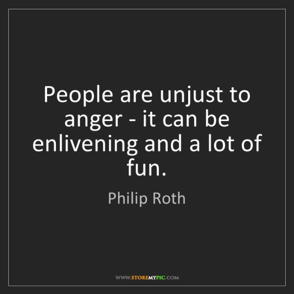 Philip Roth: People are unjust to anger - it can be enlivening and...