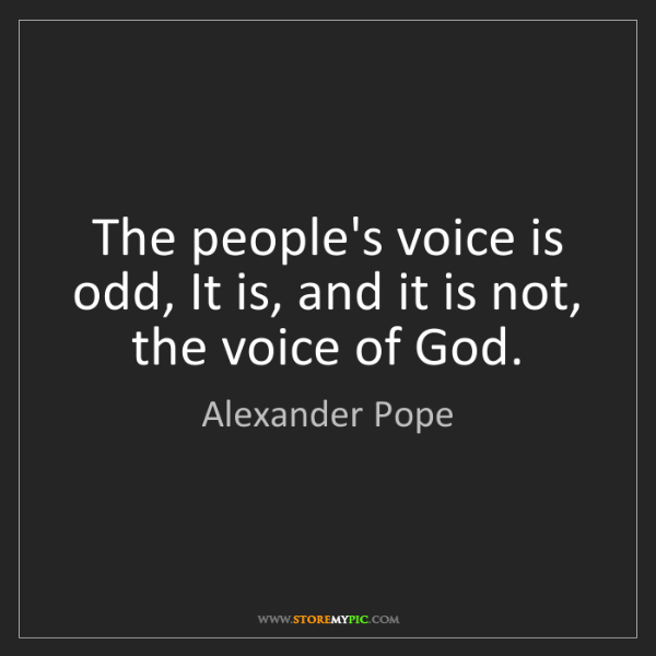 Alexander Pope: The people's voice is odd, It is, and it is not, the...