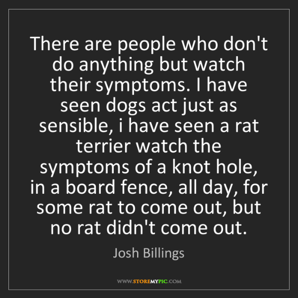 Josh Billings: There are people who don't do anything but watch their...