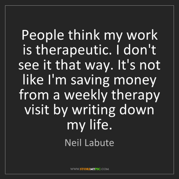 Neil Labute: People think my work is therapeutic. I don't see it that...