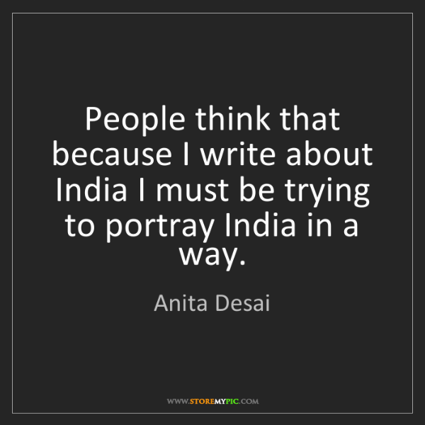 Anita Desai: People think that because I write about India I must...