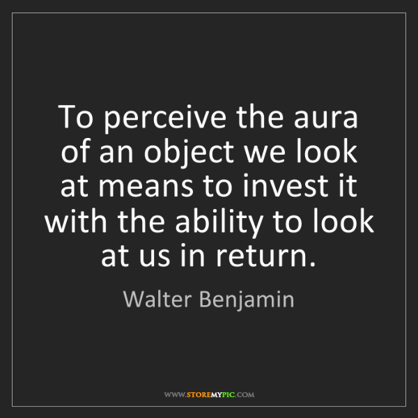 Walter Benjamin: To perceive the aura of an object we look at means to...