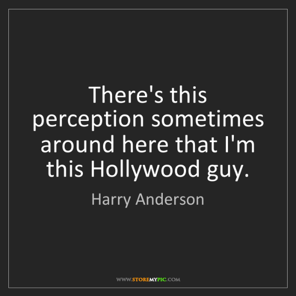 Harry Anderson: There's this perception sometimes around here that I'm...