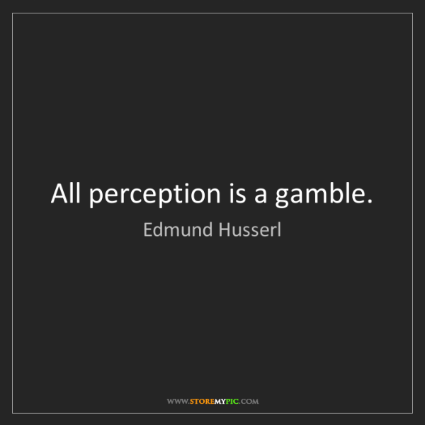 Edmund Husserl: All perception is a gamble.