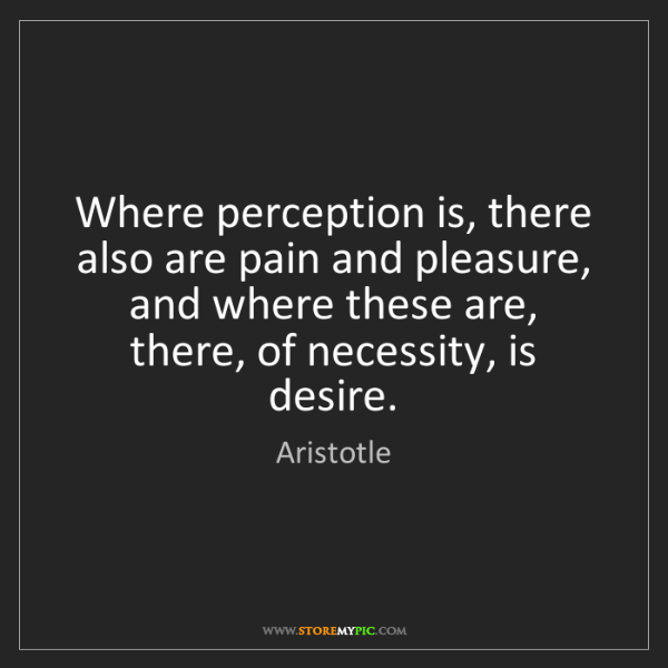 Aristotle: Where perception is, there also are pain and pleasure,...