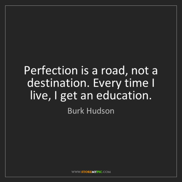 Burk Hudson: Perfection is a road, not a destination. Every time I...