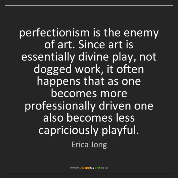 Erica Jong: perfectionism is the enemy of art. Since art is essentially...