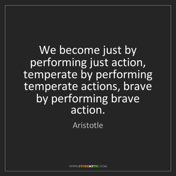 Aristotle: We become just by performing just action, temperate by...