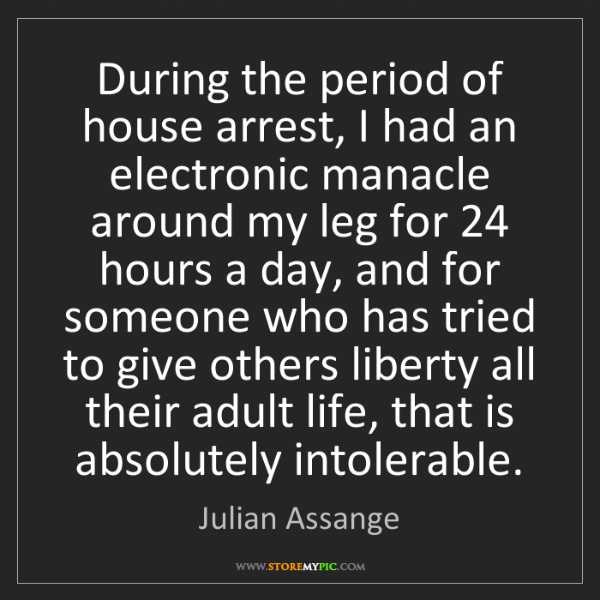 Julian Assange: During the period of house arrest, I had an electronic...