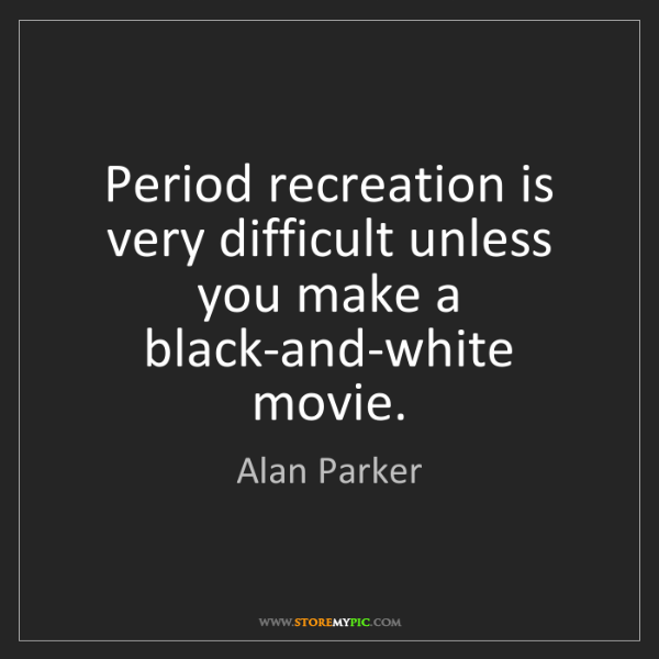 Alan Parker: Period recreation is very difficult unless you make a...