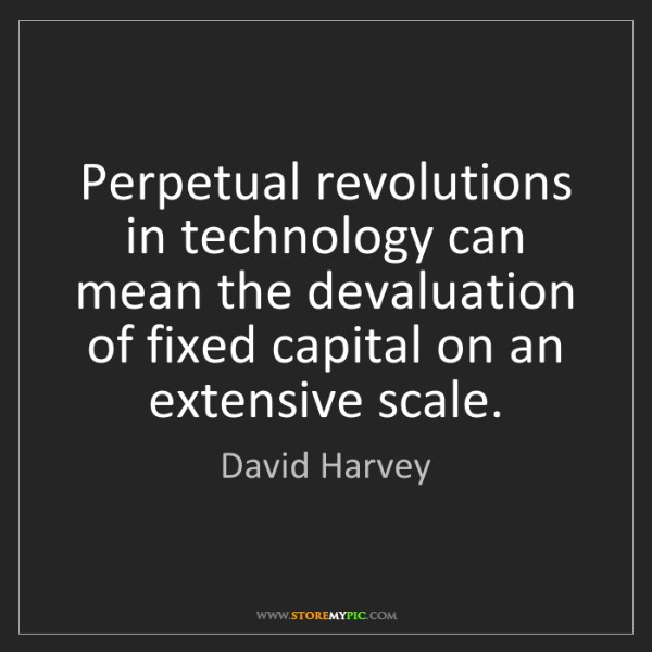 David Harvey: Perpetual revolutions in technology can mean the devaluation...