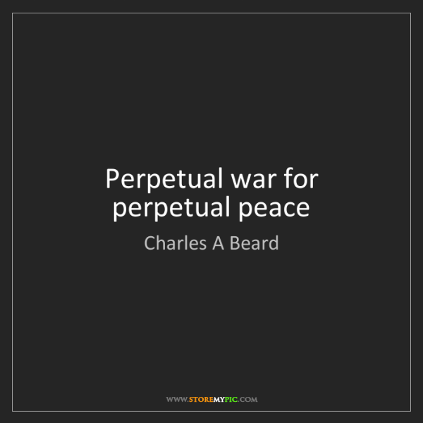 Charles A Beard: Perpetual war for perpetual peace