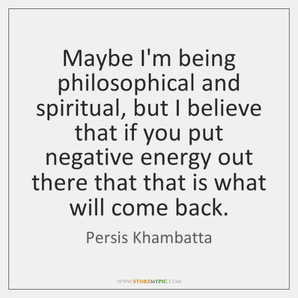 Maybe I'm being philosophical and spiritual, but I believe that if you ...