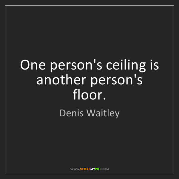 Denis Waitley: One person's ceiling is another person's floor.