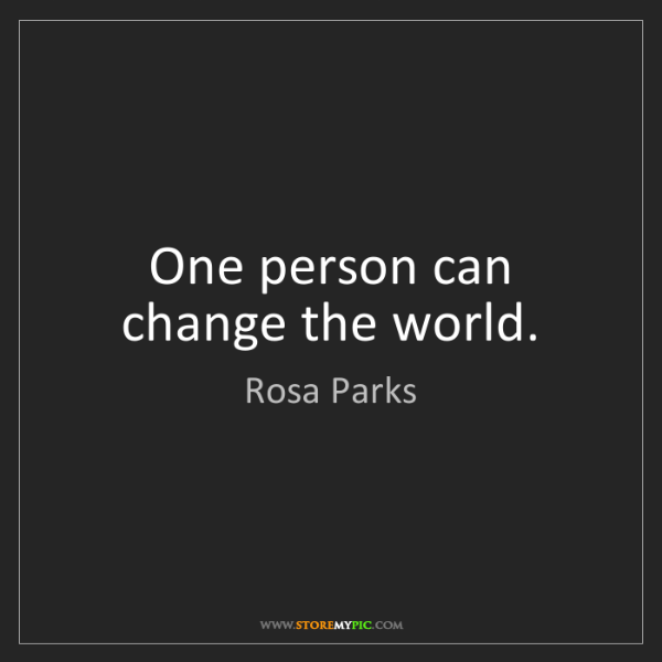 Rosa Parks: One person can change the world.
