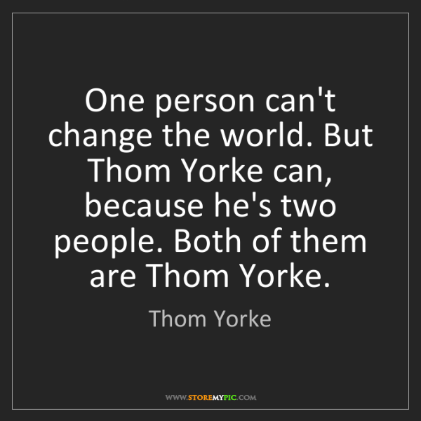 Thom Yorke: One person can't change the world. But Thom Yorke can,...