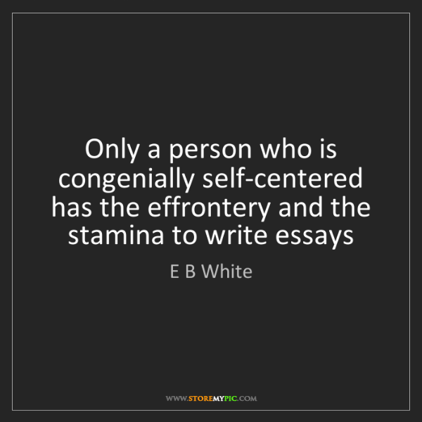 E B White: Only a person who is congenially self-centered has the...