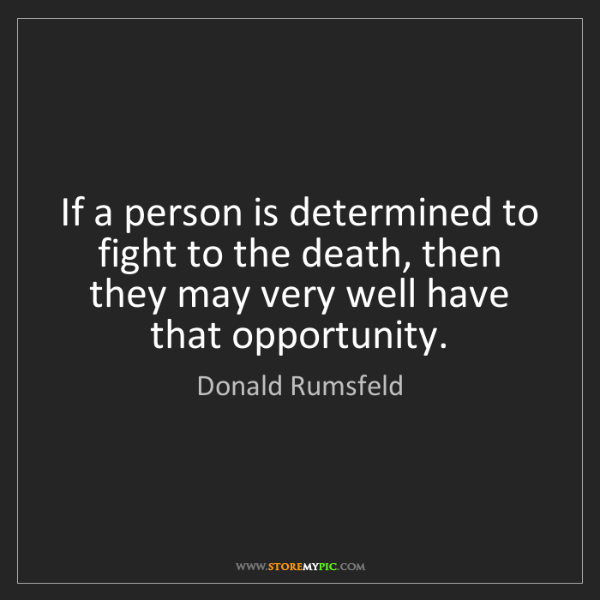 Donald Rumsfeld: If a person is determined to fight to the death, then...