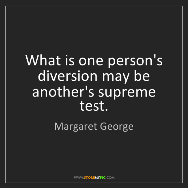 Margaret George: What is one person's diversion may be another's supreme...