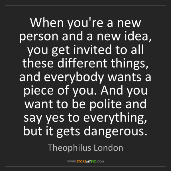 Theophilus London: When you're a new person and a new idea, you get invited...