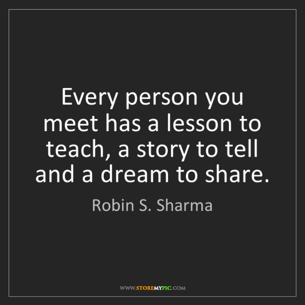 Robin S. Sharma: Every person you meet has a lesson to teach, a story...