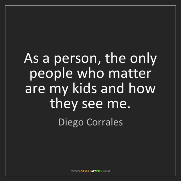 Diego Corrales: As a person, the only people who matter are my kids and...