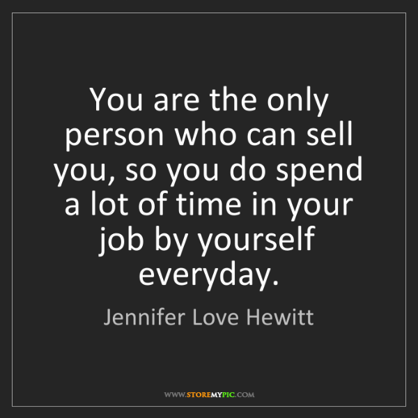 Jennifer Love Hewitt: You are the only person who can sell you, so you do spend...