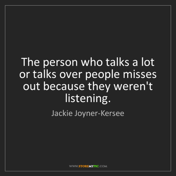 Jackie Joyner-Kersee: The person who talks a lot or talks over people misses...
