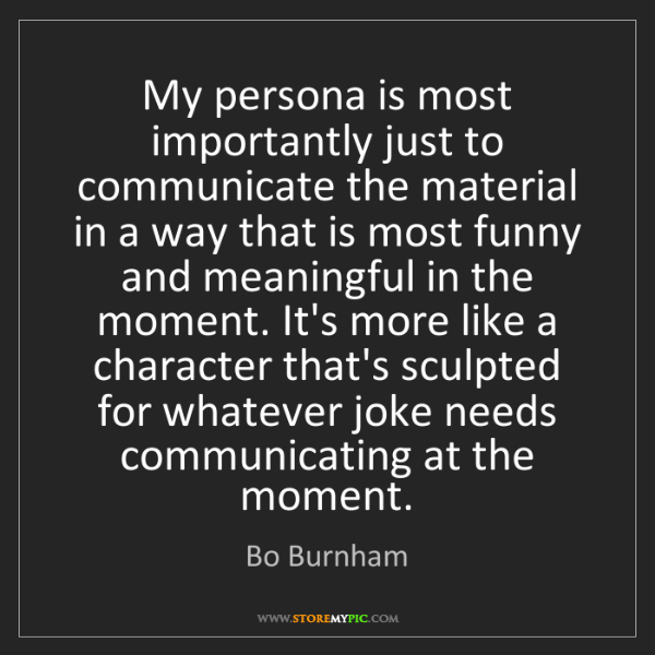 Bo Burnham: My persona is most importantly just to communicate the...