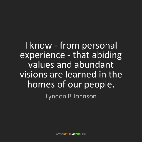 Lyndon B Johnson: I know - from personal experience - that abiding values...