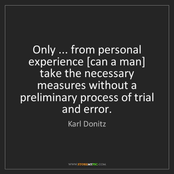Karl Donitz: Only ... from personal experience [can a man] take the...