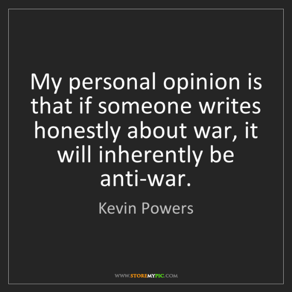 Kevin Powers: My personal opinion is that if someone writes honestly...
