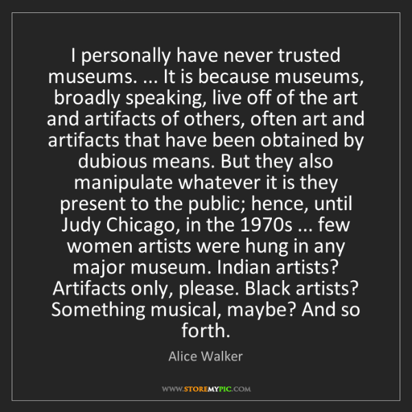 Alice Walker: I personally have never trusted museums. ... It is because...