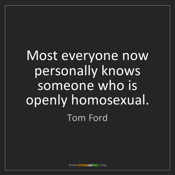 Tom Ford: Most everyone now personally knows someone who is openly...