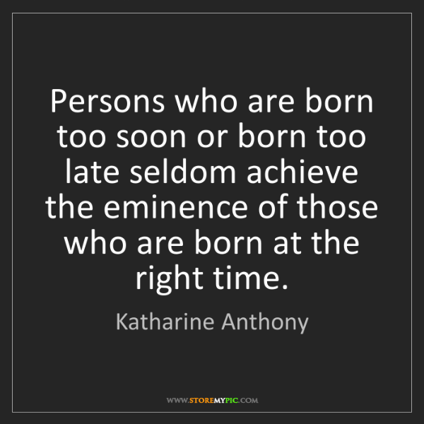 Katharine Anthony: Persons who are born too soon or born too late seldom...