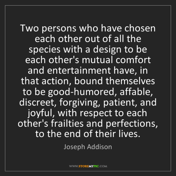 Joseph Addison: Two persons who have chosen each other out of all the...