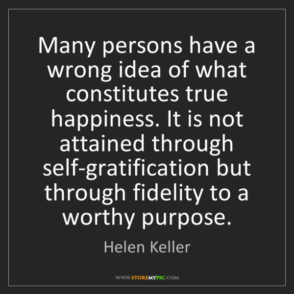 Helen Keller: Many persons have a wrong idea of what constitutes true...