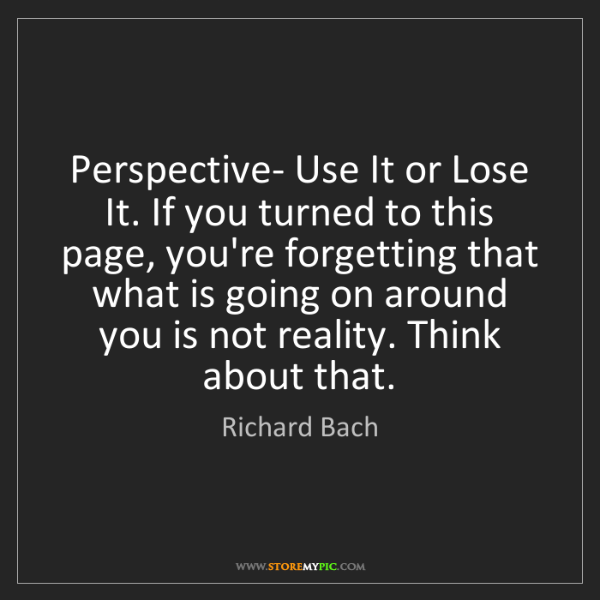 Richard Bach: Perspective- Use It or Lose It. If you turned to this...