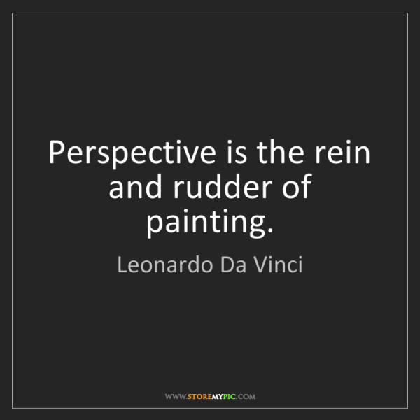 Leonardo Da Vinci: Perspective is the rein and rudder of painting.