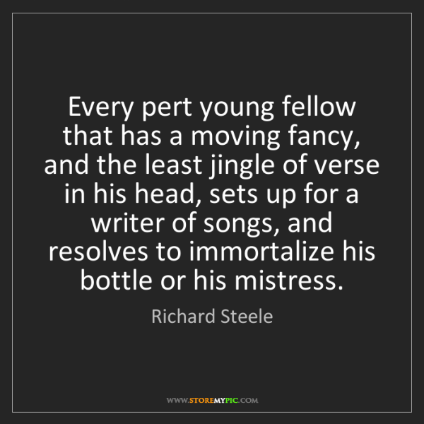 Richard Steele: Every pert young fellow that has a moving fancy, and...