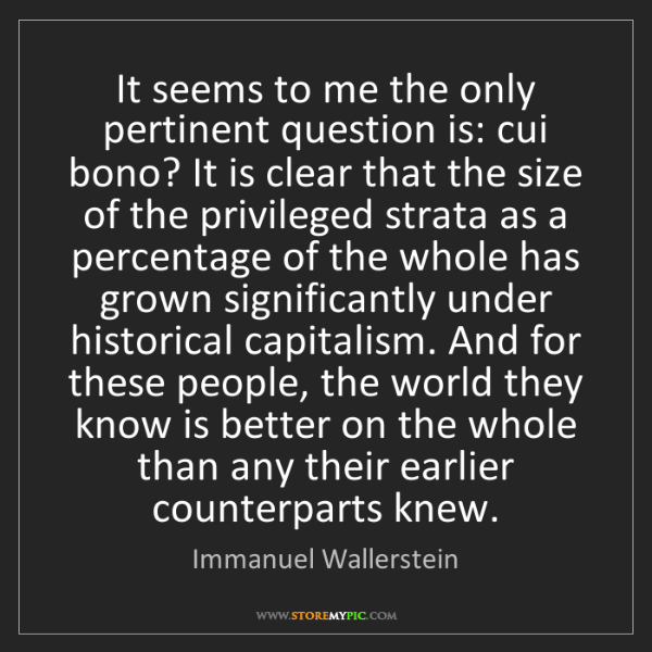 Immanuel Wallerstein: It seems to me the only pertinent question is: cui bono?...