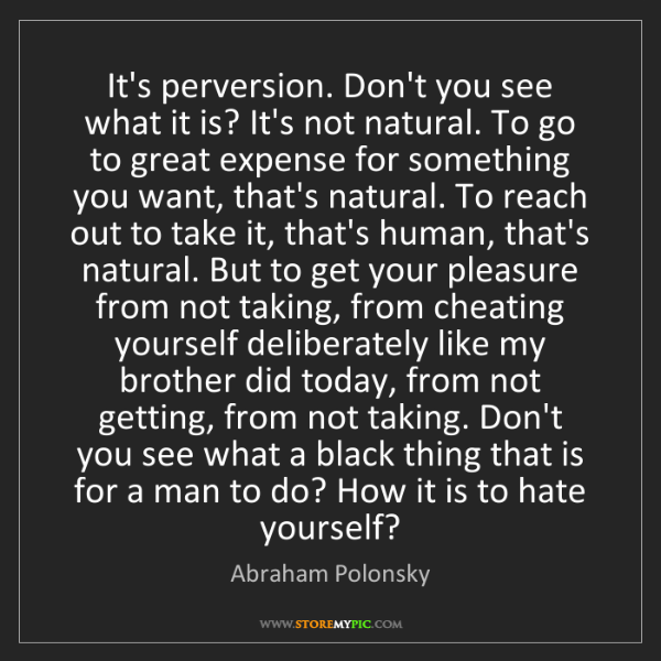 Abraham Polonsky: It's perversion. Don't you see what it is? It's not natural....