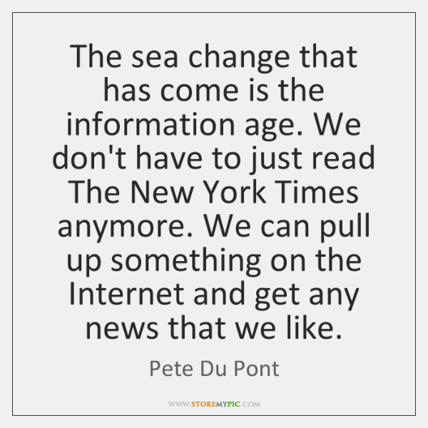 The sea change that has come is the information age. We don't ...