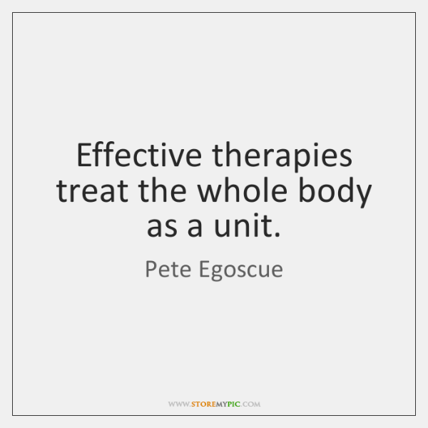Effective therapies treat the whole body as a unit.